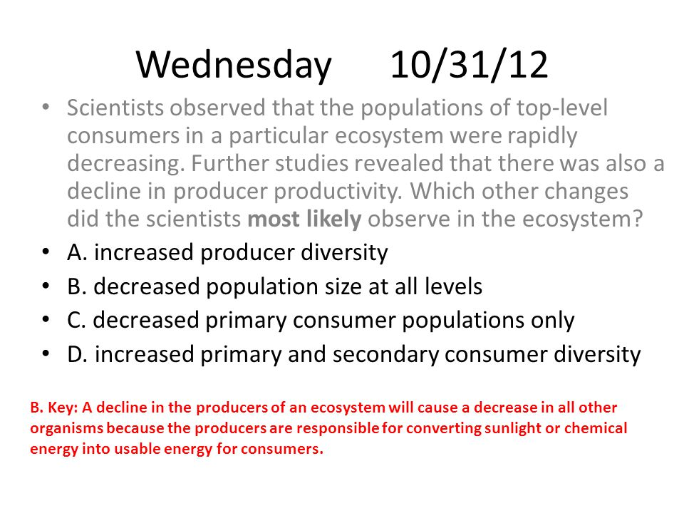 Wednesday 10/31/12 Scientists observed that the populations of top-level consumers in a particular ecosystem were rapidly decreasing.