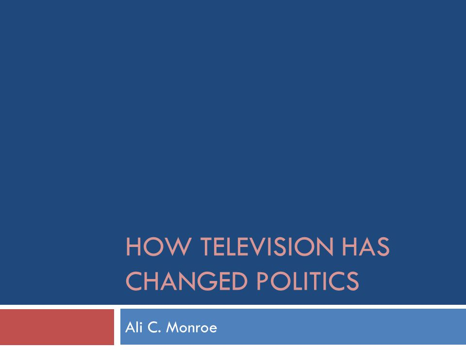 HOW TELEVISION HAS CHANGED POLITICS Ali C. Monroe
