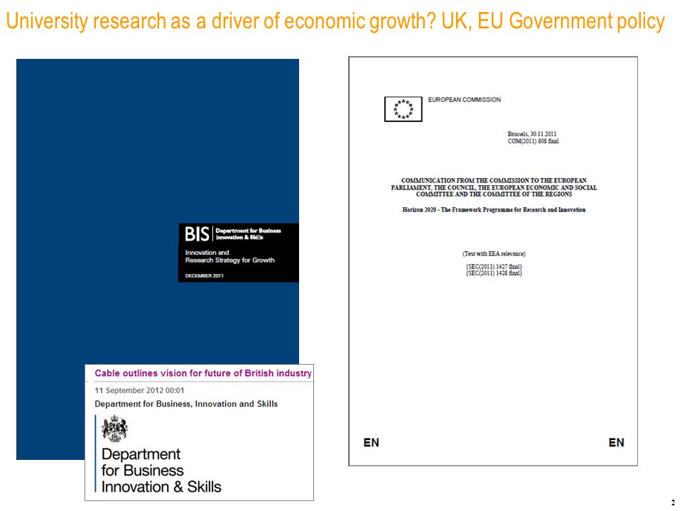 3 UK university research as a driver of economic growth: UK Government policy Strategy Build on the UK's recognised strengths Work with business and the knowledge base to underpin private sector growth Maximise the impact of our research base on economic growth Policies, instruments, actions £4.6 billion budget: science and research programmes £150MM each year supporting university-business interactions Catapult technology and innovation centres Launchpad (innovation clusters) Technology Strategy Board R&D Tax Credits for SMEs, £75MM Smart grants for SME R&D Collaborations - China and India Design-driven innovation Get rid of red tape Make public sector data more accessible Inducement prizes
