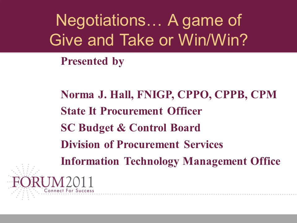 Negotiations… A game of Give and Take or Win/Win? Presented by Norma J. Hall, FNIGP, CPPO, CPPB, CPM State It Procurement Officer SC Budget & Control