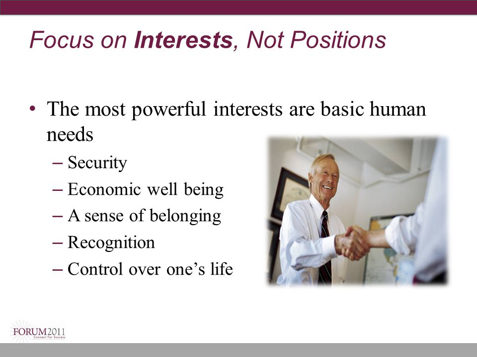 Focus on Interests, Not Positions The most powerful interests are basic human needs – Security – Economic well being – A sense of belonging – Recognit