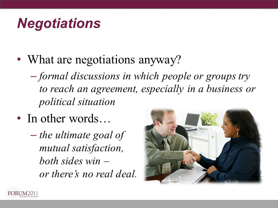 Negotiations What are negotiations anyway? – formal discussions in which people or groups try to reach an agreement, especially in a business or polit