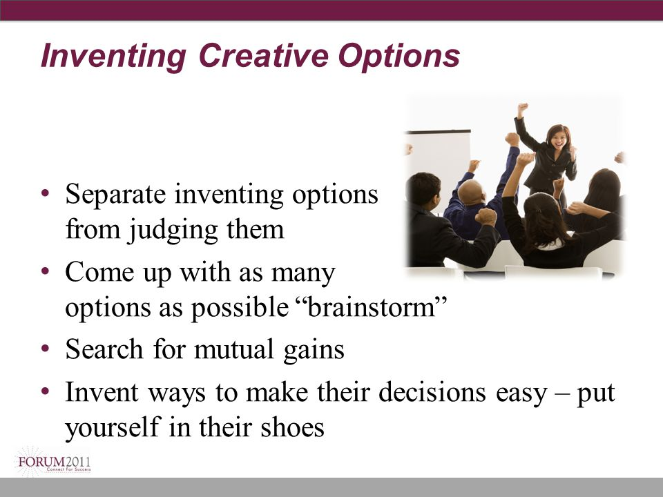 "Inventing Creative Options Separate inventing options from judging them Come up with as many options as possible ""brainstorm"" Search for mutual gains"