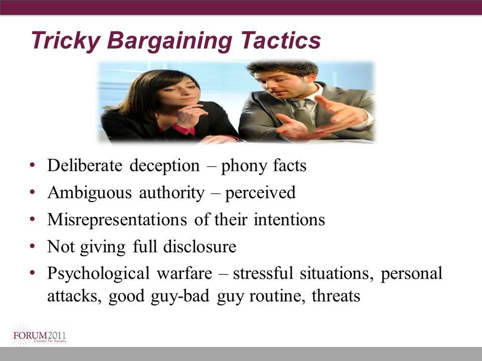 Tricky Bargaining Tactics Deliberate deception – phony facts Ambiguous authority – perceived Misrepresentations of their intentions Not giving full di