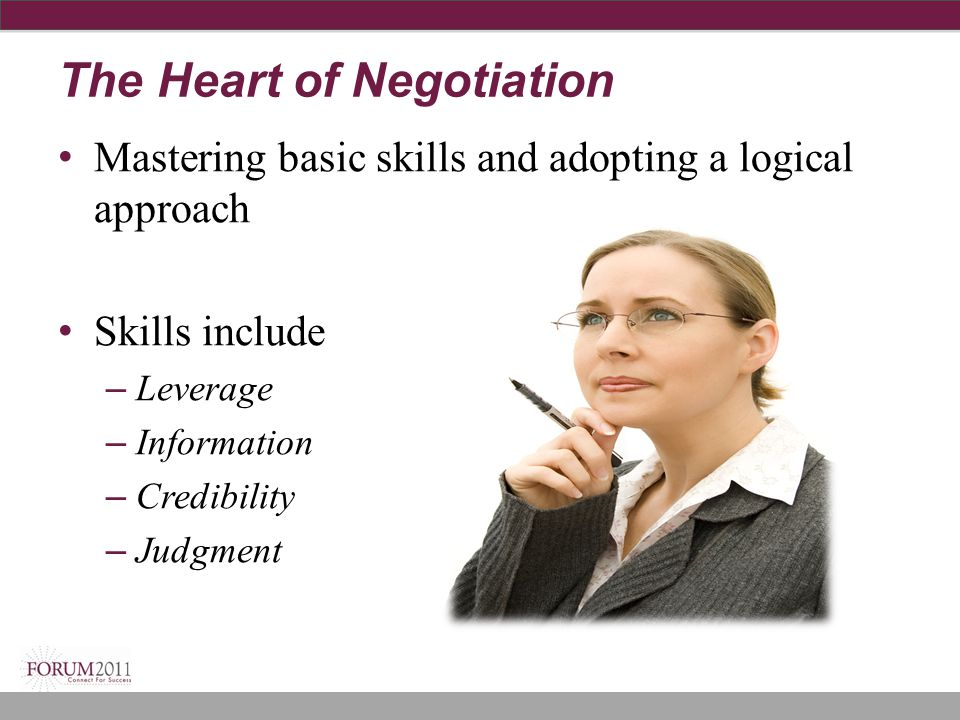 The Heart of Negotiation Mastering basic skills and adopting a logical approach Skills include – Leverage – Information – Credibility – Judgment