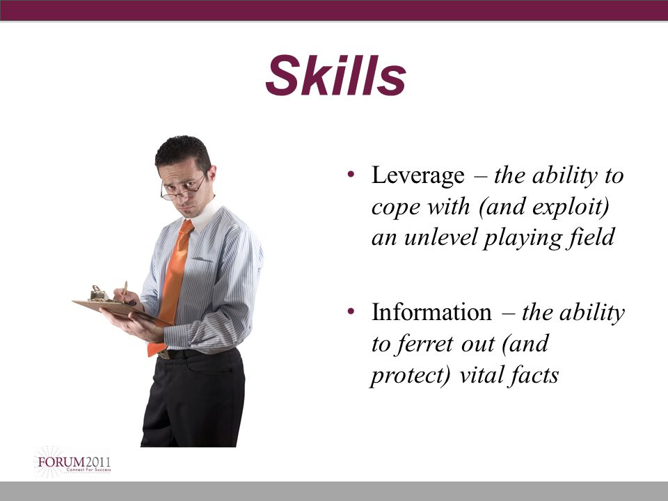 Skills Leverage – the ability to cope with (and exploit) an unlevel playing field Information – the ability to ferret out (and protect) vital facts
