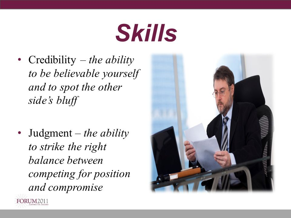 Skills Credibility – the ability to be believable yourself and to spot the other side's bluff Judgment – the ability to strike the right balance betwe