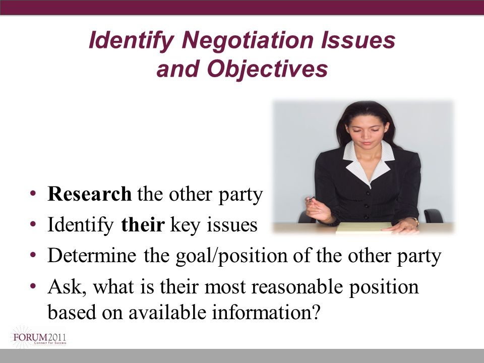 Identify Negotiation Issues and Objectives Research the other party Identify their key issues Determine the goal/position of the other party Ask, what