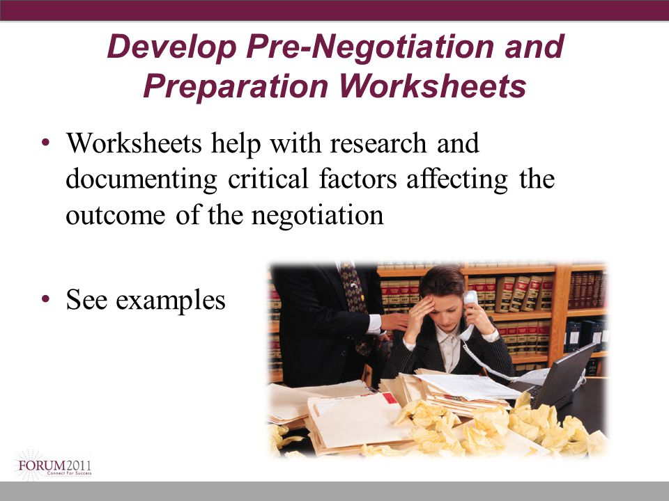 Develop Pre-Negotiation and Preparation Worksheets Worksheets help with research and documenting critical factors affecting the outcome of the negotia