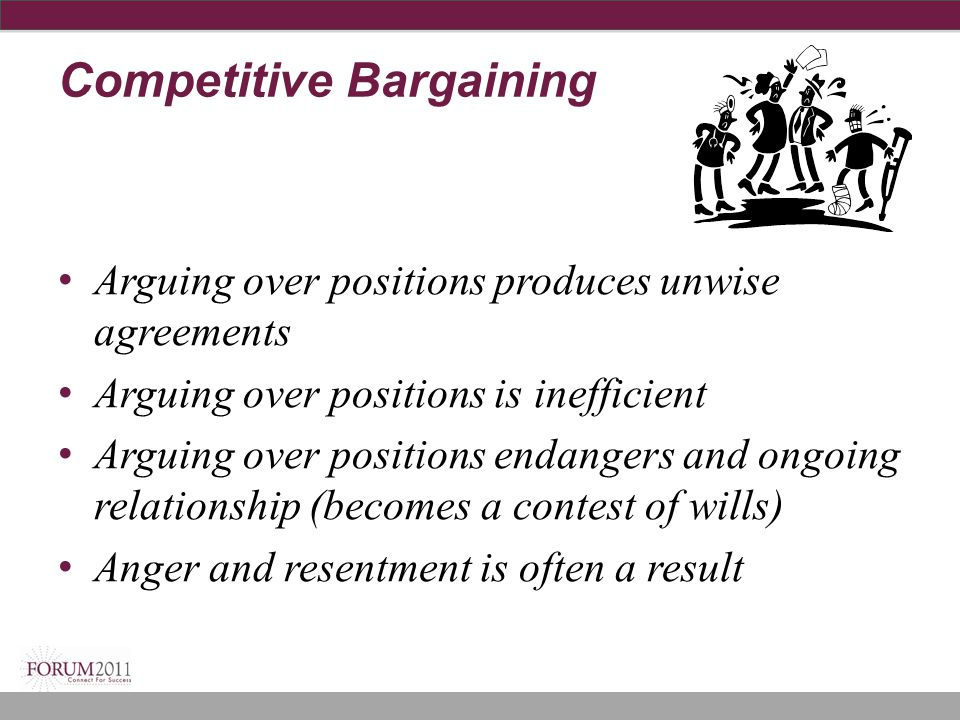 Competitive Bargaining Arguing over positions produces unwise agreements Arguing over positions is inefficient Arguing over positions endangers and on