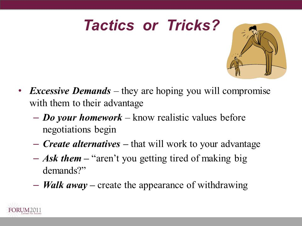 Tactics or Tricks? Excessive Demands – they are hoping you will compromise with them to their advantage – Do your homework – know realistic values bef