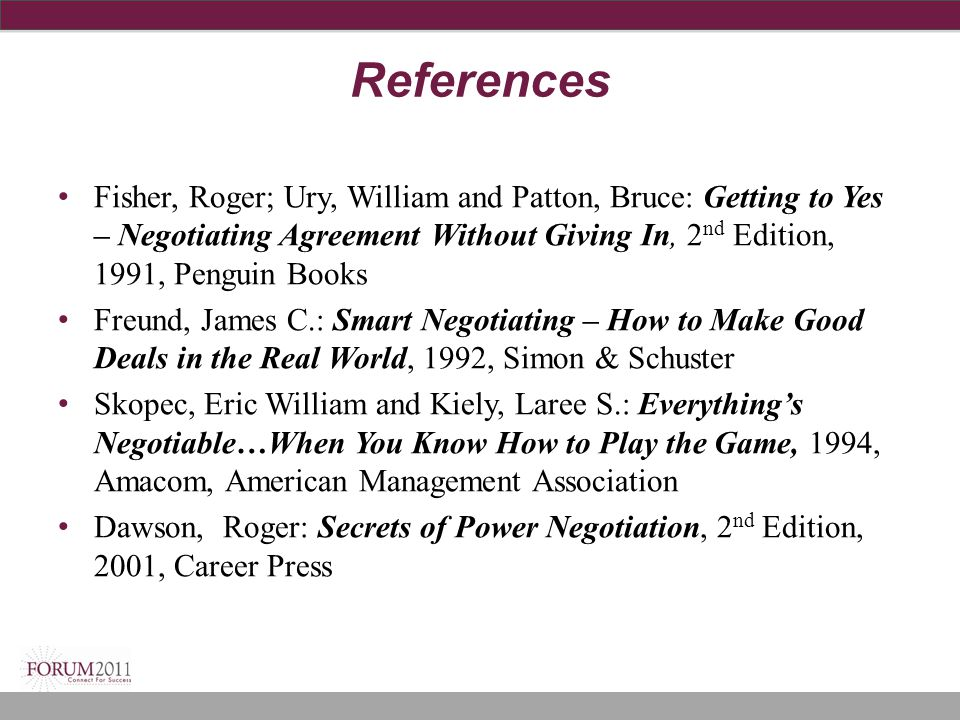 References Fisher, Roger; Ury, William and Patton, Bruce: Getting to Yes – Negotiating Agreement Without Giving In, 2 nd Edition, 1991, Penguin Books
