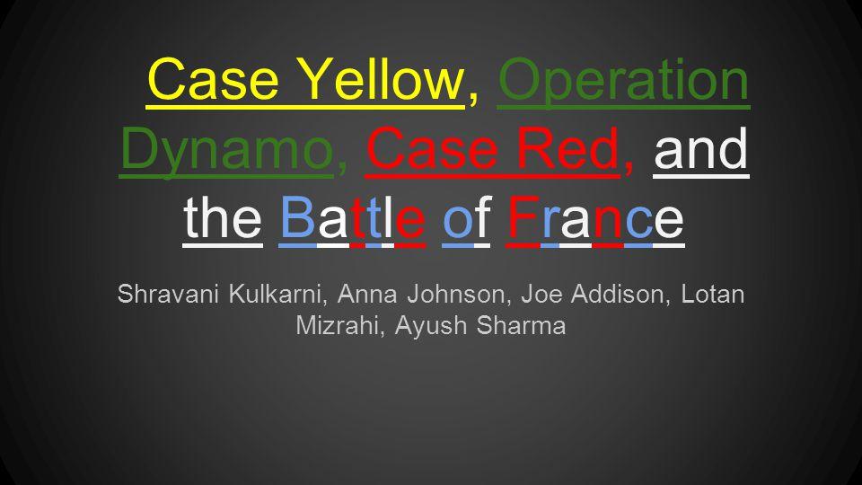 Case Yellow, Operation Dynamo, Case Red, and the Battle of France Shravani Kulkarni, Anna Johnson, Joe Addison, Lotan Mizrahi, Ayush Sharma