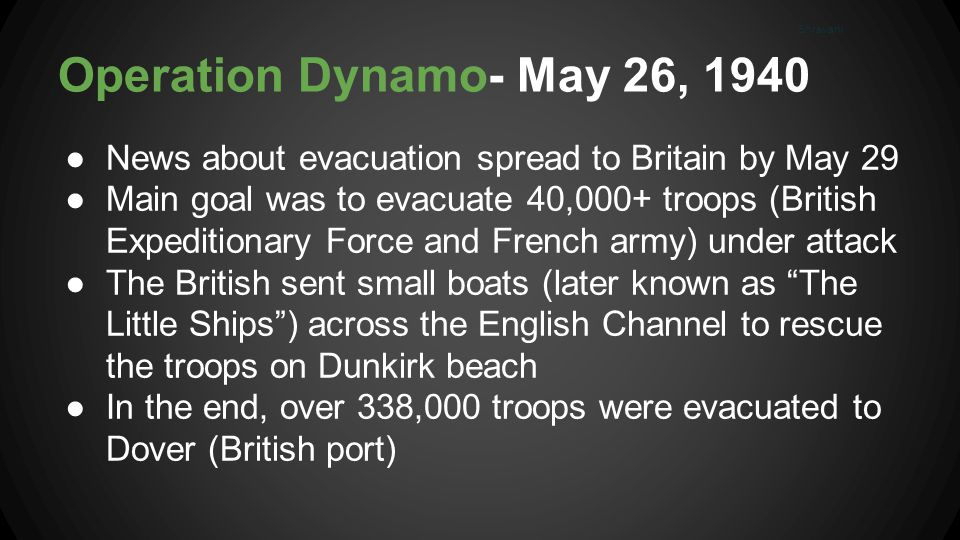 Operation Dynamo- May 26, 1940 ●News about evacuation spread to Britain by May 29 ●Main goal was to evacuate 40,000+ troops (British Expeditionary Force and French army) under attack ●The British sent small boats (later known as The Little Ships ) across the English Channel to rescue the troops on Dunkirk beach ●In the end, over 338,000 troops were evacuated to Dover (British port) Shravani