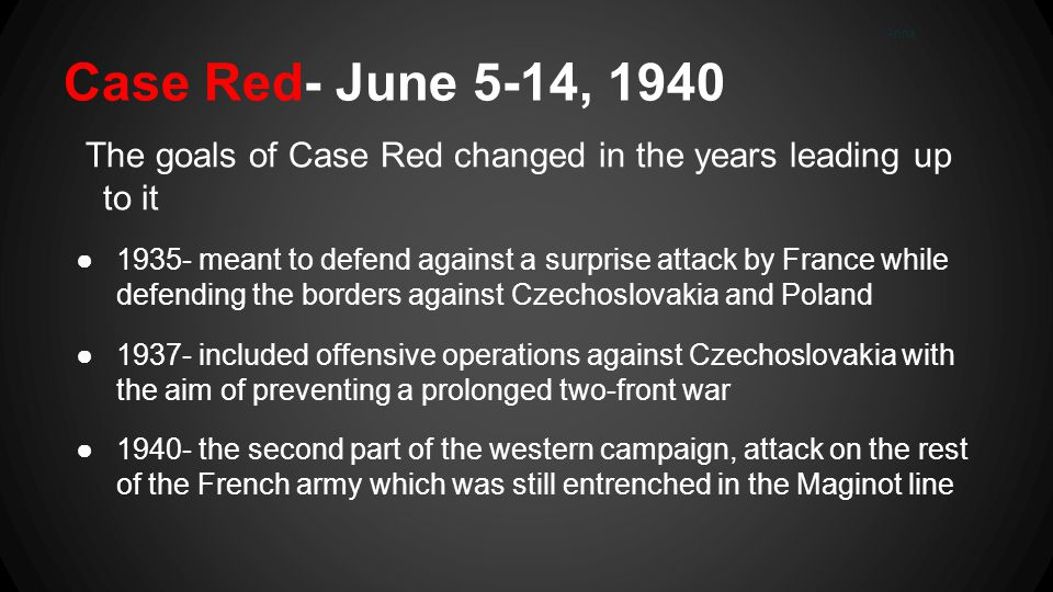 Case Red- June 5-14, 1940 The goals of Case Red changed in the years leading up to it ●1935- meant to defend against a surprise attack by France while defending the borders against Czechoslovakia and Poland ●1937- included offensive operations against Czechoslovakia with the aim of preventing a prolonged two-front war ●1940- the second part of the western campaign, attack on the rest of the French army which was still entrenched in the Maginot line Anna