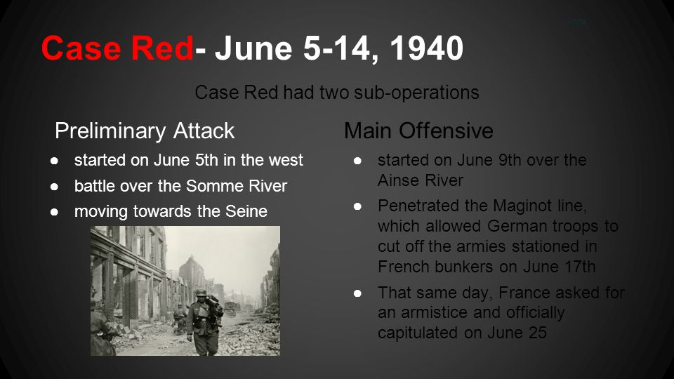 Case Red- June 5-14, 1940 Preliminary Attack ●started on June 5th in the west ●battle over the Somme River ●moving towards the Seine Case Red had two sub-operations Main Offensive ●started on June 9th over the Ainse River ●Penetrated the Maginot line, which allowed German troops to cut off the armies stationed in French bunkers on June 17th ●That same day, France asked for an armistice and officially capitulated on June 25 Anna