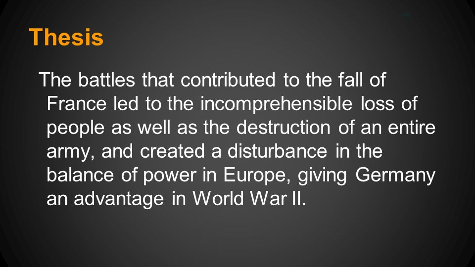 Thesis The battles that contributed to the fall of France led to the incomprehensible loss of people as well as the destruction of an entire army, and created a disturbance in the balance of power in Europe, giving Germany an advantage in World War II.