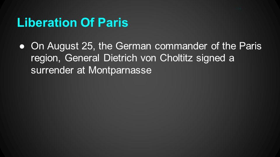 Liberation Of Paris ●On August 25, the German commander of the Paris region, General Dietrich von Choltitz signed a surrender at Montparnasse Joe