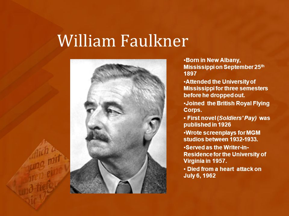 William Faulkner Born in New Albany, Mississippi on September 25 th 1897 Attended the University of Mississippi for three semesters before he dropped out.
