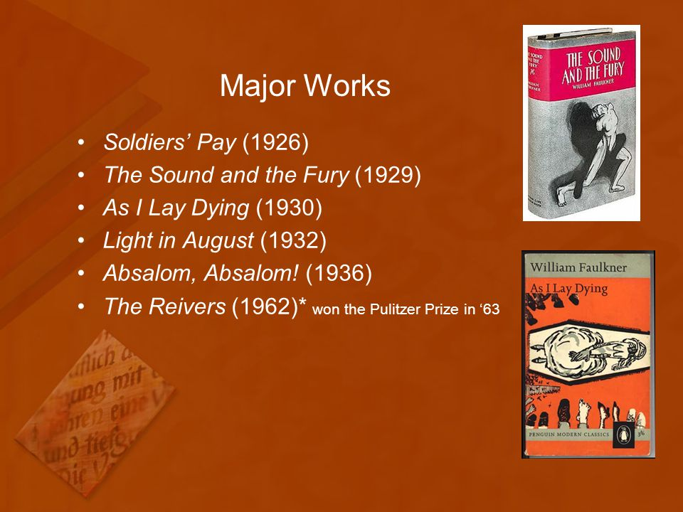 Major Works Soldiers' Pay (1926) The Sound and the Fury (1929) As I Lay Dying (1930) Light in August (1932) Absalom, Absalom.