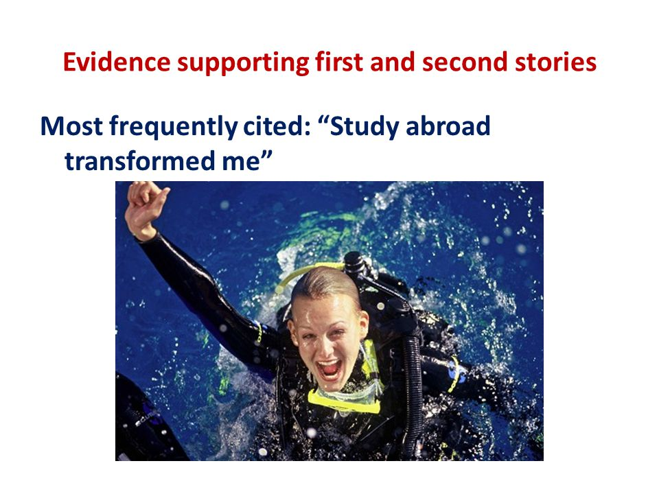 Evidence supporting first and second stories Most frequently cited: Study abroad transformed me