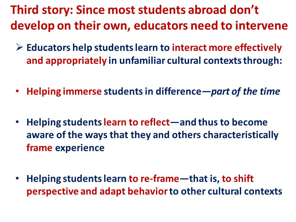 Third story: Since most students abroad don't develop on their own, educators need to intervene  Educators help students learn to interact more effectively and appropriately in unfamiliar cultural contexts through: Helping immerse students in difference—part of the time Helping students learn to reflect—and thus to become aware of the ways that they and others characteristically frame experience Helping students learn to re-frame—that is, to shift perspective and adapt behavior to other cultural contexts