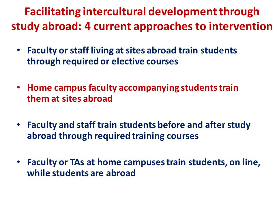 Facilitating intercultural development through study abroad: 4 current approaches to intervention Faculty or staff living at sites abroad train students through required or elective courses Home campus faculty accompanying students train them at sites abroad Faculty and staff train students before and after study abroad through required training courses Faculty or TAs at home campuses train students, on line, while students are abroad