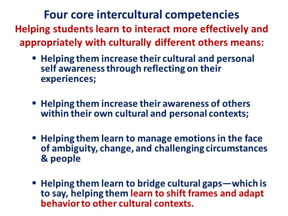 Four core intercultural competencies Helping students learn to interact more effectively and appropriately with culturally different others means:  Helping them increase their cultural and personal self awareness through reflecting on their experiences;  Helping them increase their awareness of others within their own cultural and personal contexts;  Helping them learn to manage emotions in the face of ambiguity, change, and challenging circumstances & people  Helping them learn to bridge cultural gaps—which is to say, helping them learn to shift frames and adapt behavior to other cultural contexts.