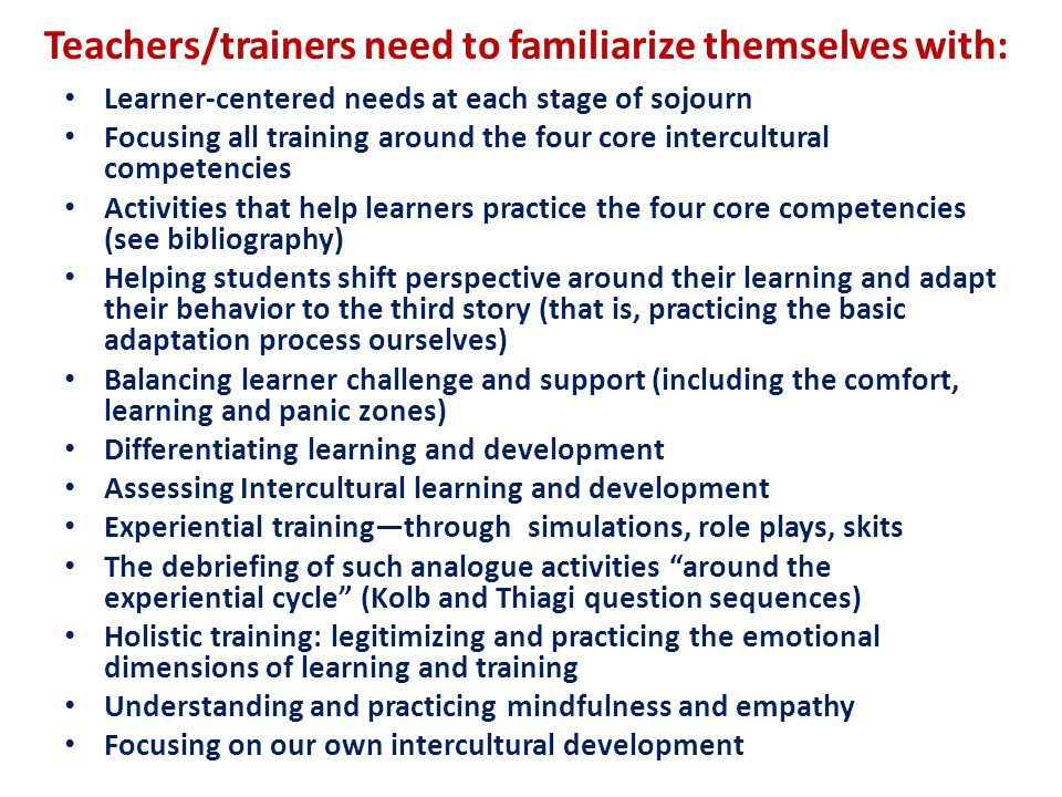 Teachers/trainers need to familiarize themselves with: Learner-centered needs at each stage of sojourn Focusing all training around the four core intercultural competencies Activities that help learners practice the four core competencies (see bibliography) Helping students shift perspective around their learning and adapt their behavior to the third story (that is, practicing the basic adaptation process ourselves) Balancing learner challenge and support (including the comfort, learning and panic zones) Differentiating learning and development Assessing Intercultural learning and development Experiential training—through simulations, role plays, skits The debriefing of such analogue activities around the experiential cycle (Kolb and Thiagi question sequences) Holistic training: legitimizing and practicing the emotional dimensions of learning and training Understanding and practicing mindfulness and empathy Focusing on our own intercultural development
