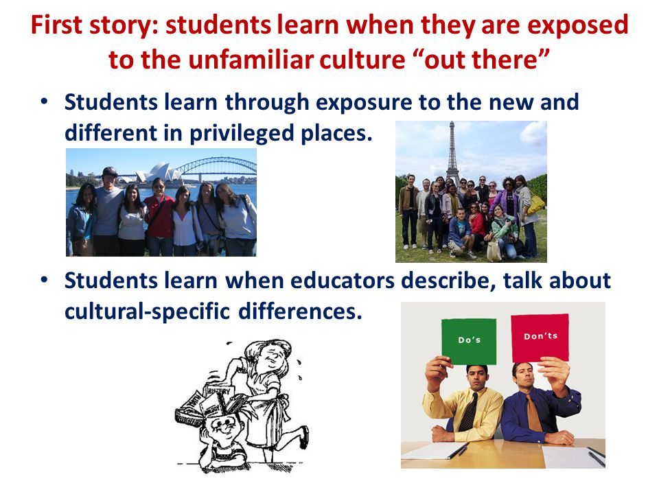 First story: students learn when they are exposed to the unfamiliar culture out there Students learn through exposure to the new and different in privileged places.