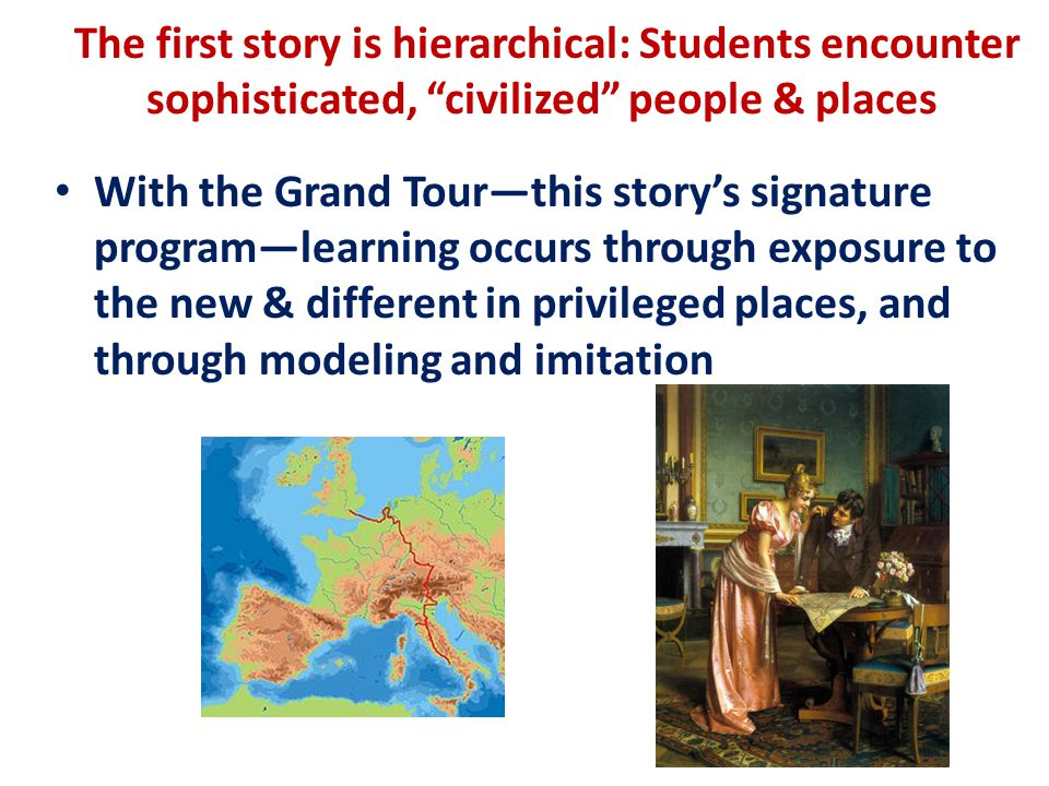 The first story is hierarchical: Students encounter sophisticated, civilized people & places With the Grand Tour—this story's signature program—learning occurs through exposure to the new & different in privileged places, and through modeling and imitation