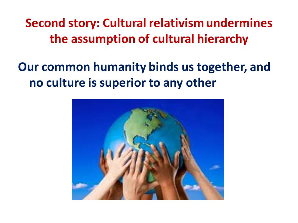 Second story: Cultural relativism undermines the assumption of cultural hierarchy Our common humanity binds us together, and no culture is superior to any other