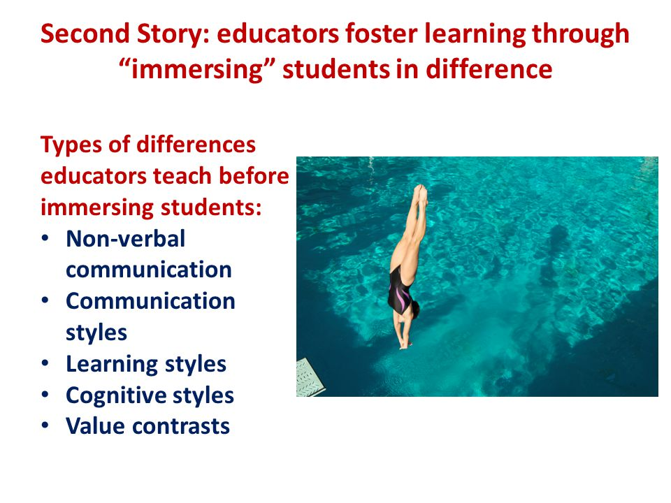 Second Story: educators foster learning through immersing students in difference Types of differences educators teach before immersing students: Non-verbal communication Communication styles Learning styles Cognitive styles Value contrasts