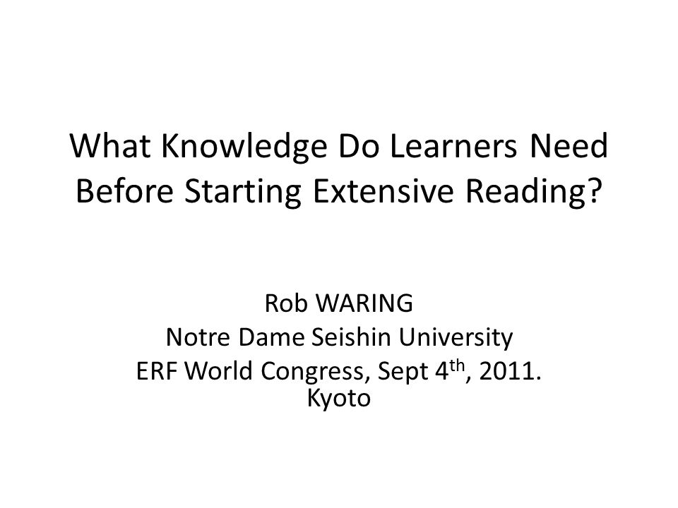 What Knowledge Do Learners Need Before Starting Extensive Reading? Rob WARING Notre Dame Seishin University ERF World Congress, Sept 4 th, 2011. Kyoto