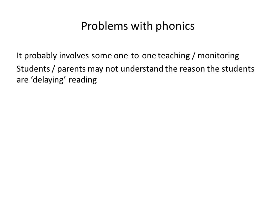 Problems with phonics It probably involves some one-to-one teaching / monitoring Students / parents may not understand the reason the students are 'delaying' reading