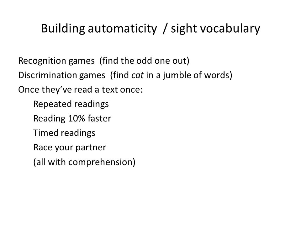 Building automaticity / sight vocabulary Recognition games (find the odd one out) Discrimination games (find cat in a jumble of words) Once they've read a text once: Repeated readings Reading 10% faster Timed readings Race your partner (all with comprehension)