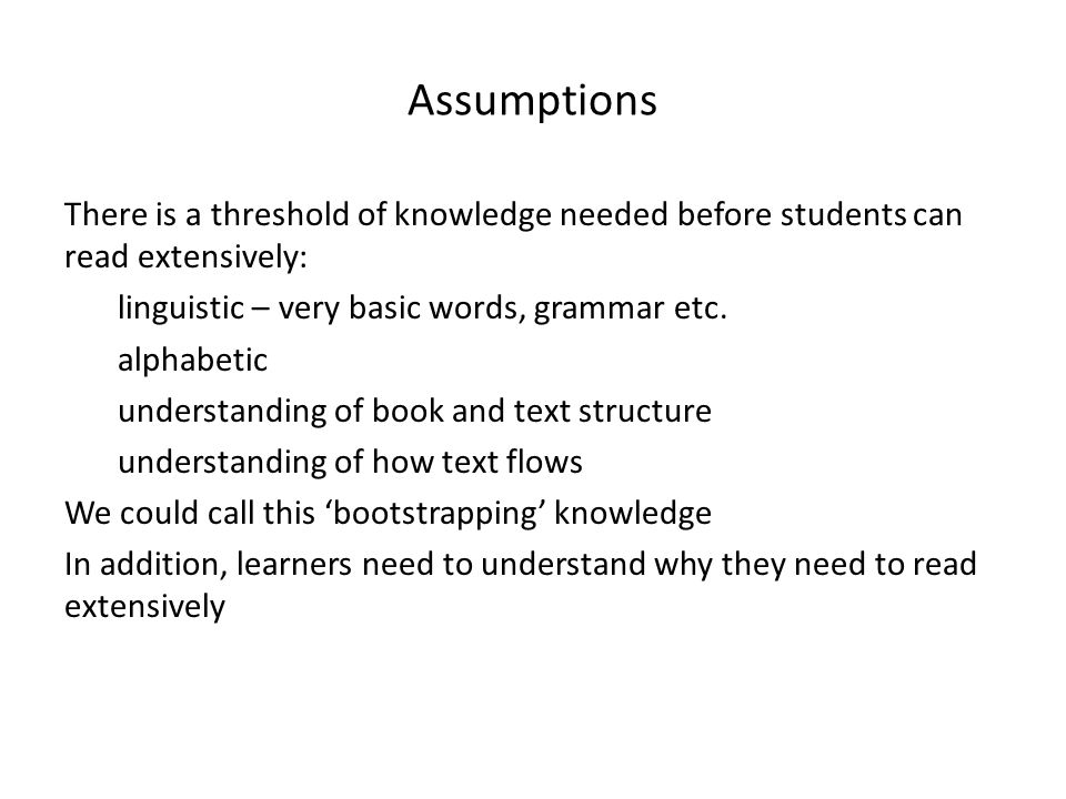 Assumptions There is a threshold of knowledge needed before students can read extensively: linguistic – very basic words, grammar etc. alphabetic unde