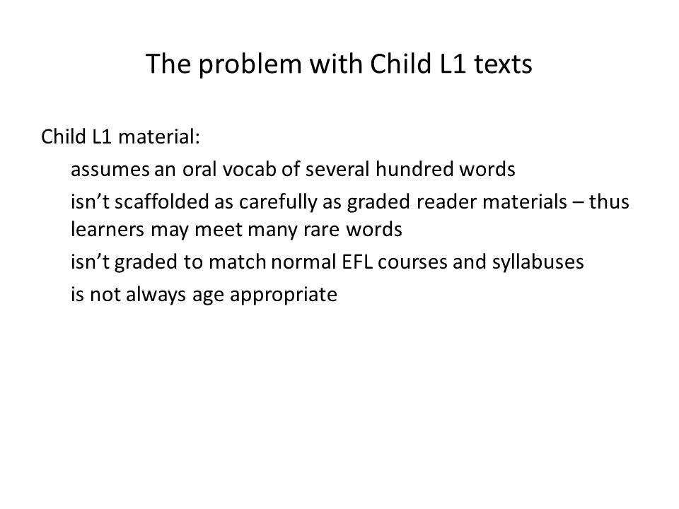 The problem with Child L1 texts Child L1 material: assumes an oral vocab of several hundred words isn't scaffolded as carefully as graded reader mater