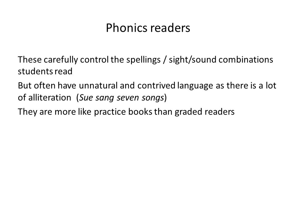 Phonics readers These carefully control the spellings / sight/sound combinations students read But often have unnatural and contrived language as there is a lot of alliteration (Sue sang seven songs) They are more like practice books than graded readers