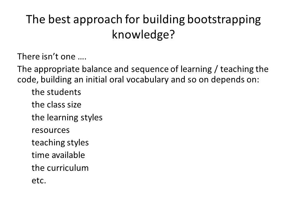 The best approach for building bootstrapping knowledge? There isn't one …. The appropriate balance and sequence of learning / teaching the code, build