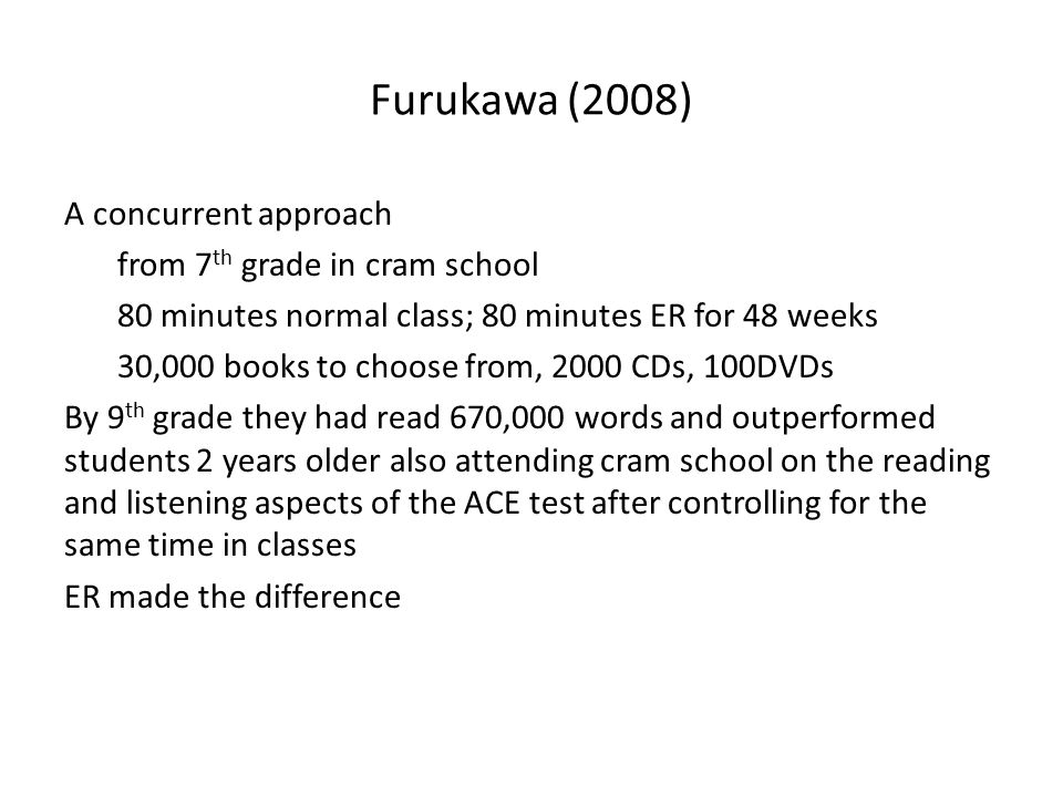 Furukawa (2008) A concurrent approach from 7 th grade in cram school 80 minutes normal class; 80 minutes ER for 48 weeks 30,000 books to choose from, 2000 CDs, 100DVDs By 9 th grade they had read 670,000 words and outperformed students 2 years older also attending cram school on the reading and listening aspects of the ACE test after controlling for the same time in classes ER made the difference