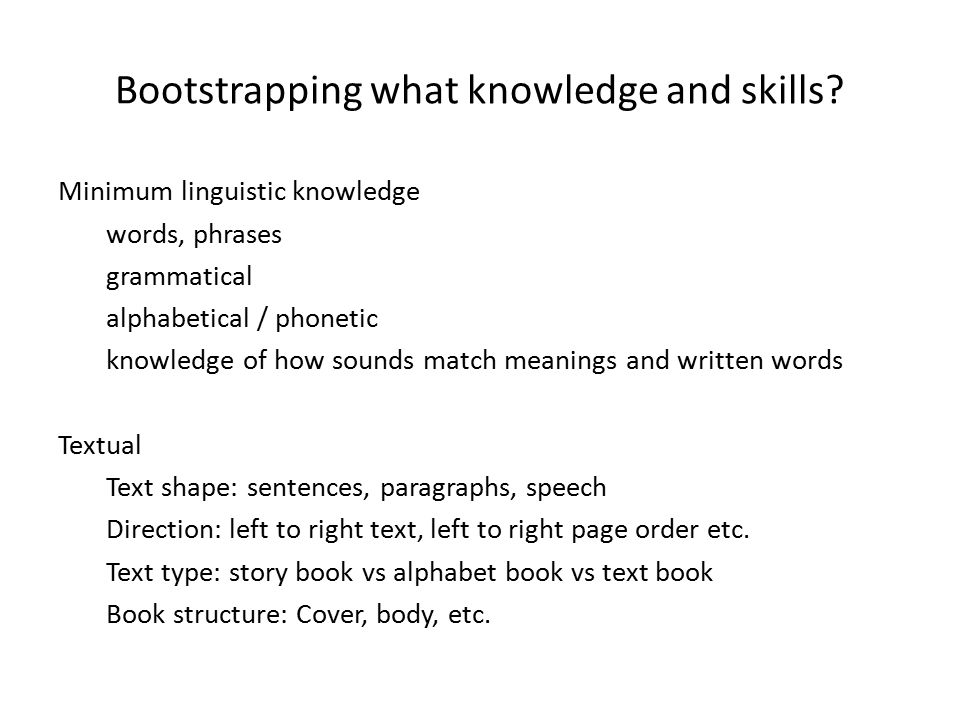 Bootstrapping what knowledge and skills? Minimum linguistic knowledge words, phrases grammatical alphabetical / phonetic knowledge of how sounds match