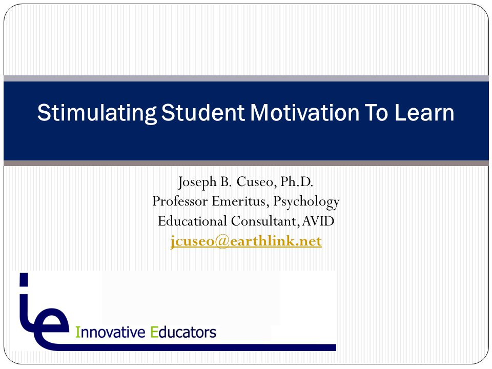 Joseph B. Cuseo, Ph.D. Professor Emeritus, Psychology Educational Consultant, AVID jcuseo@earthlink.net Stimulating Student Motivation To Learn
