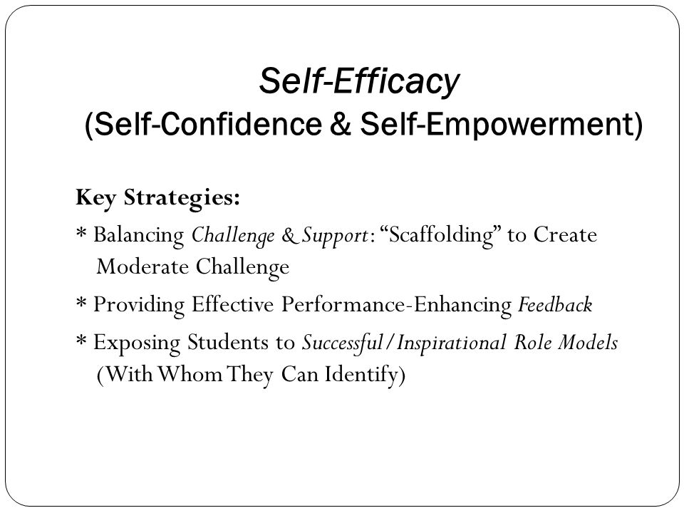 Self-Efficacy (Self-Confidence & Self-Empowerment) Key Strategies: * Balancing Challenge & Support: Scaffolding to Create Moderate Challenge * Providing Effective Performance-Enhancing Feedback * Exposing Students to Successful/Inspirational Role Models (With Whom They Can Identify)