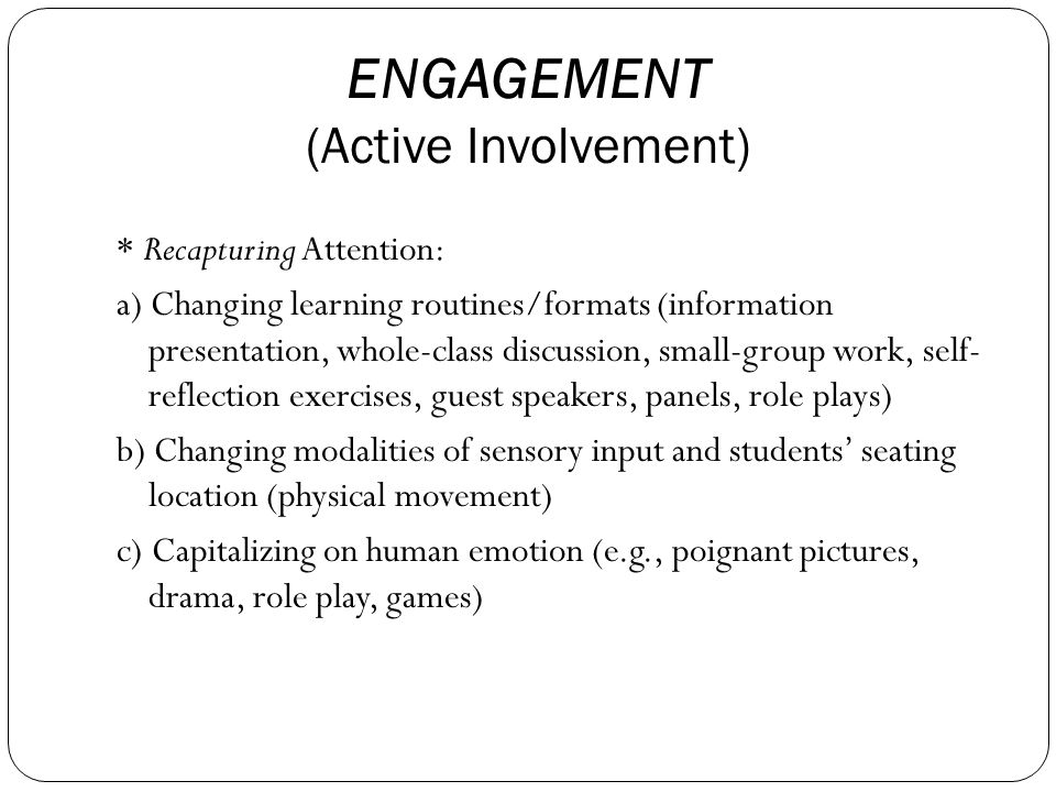 ENGAGEMENT (Active Involvement) * Recapturing Attention: a) Changing learning routines/formats (information presentation, whole-class discussion, small-group work, self- reflection exercises, guest speakers, panels, role plays) b) Changing modalities of sensory input and students' seating location (physical movement) c) Capitalizing on human emotion (e.g., poignant pictures, drama, role play, games)