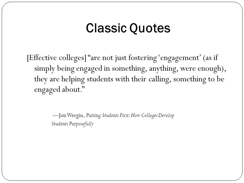 Classic Quotes [Effective colleges] are not just fostering 'engagement' (as if simply being engaged in something, anything, were enough), they are helping students with their calling, something to be engaged about. —Jon Wergin, Putting Students First: How Colleges Develop Students Purposefully