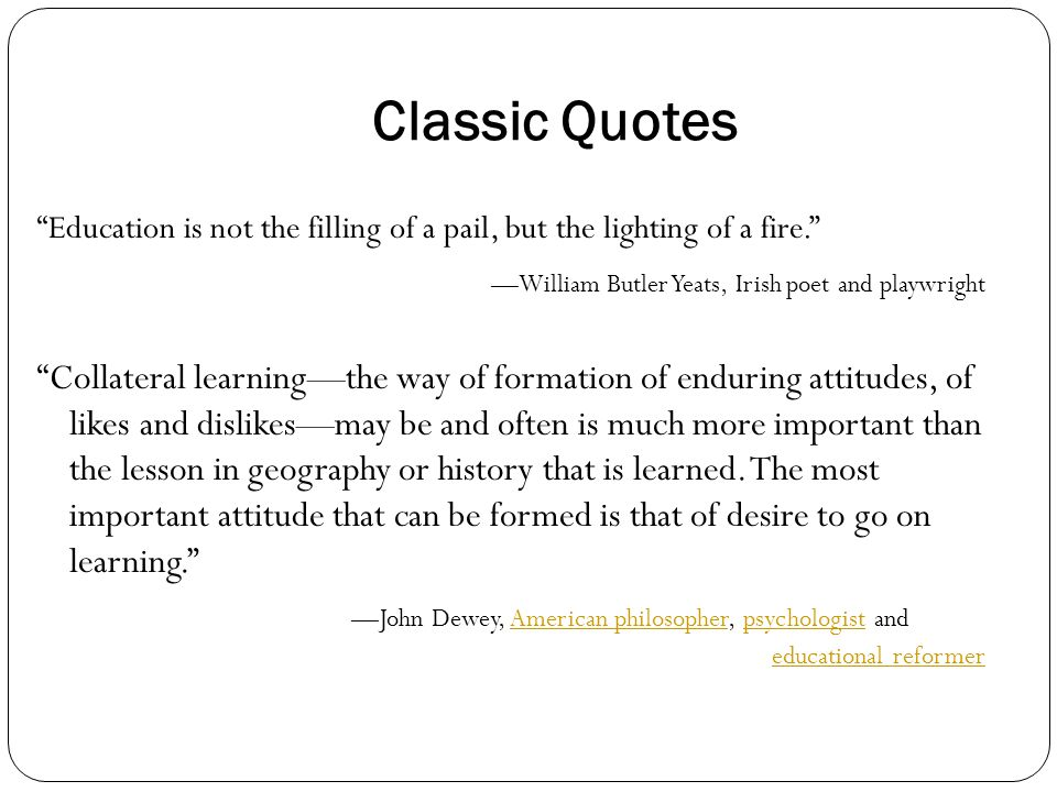 Classic Quotes Education is not the filling of a pail, but the lighting of a fire. —William Butler Yeats, Irish poet and playwright Collateral learning—the way of formation of enduring attitudes, of likes and dislikes—may be and often is much more important than the lesson in geography or history that is learned.