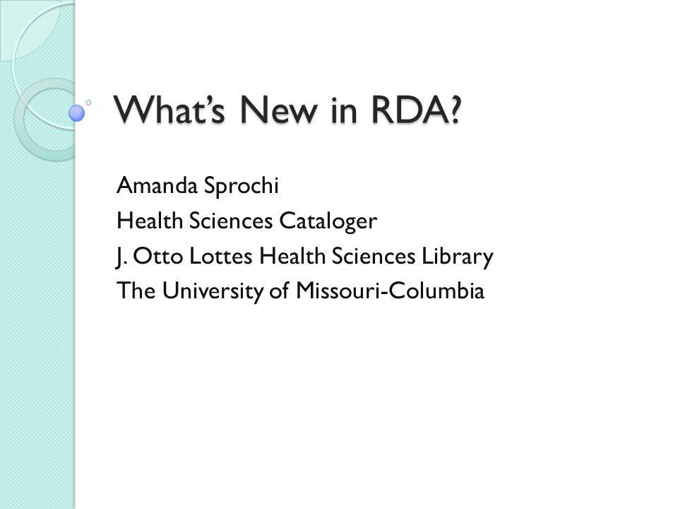 What's New in RDA.Amanda Sprochi Health Sciences Cataloger J.