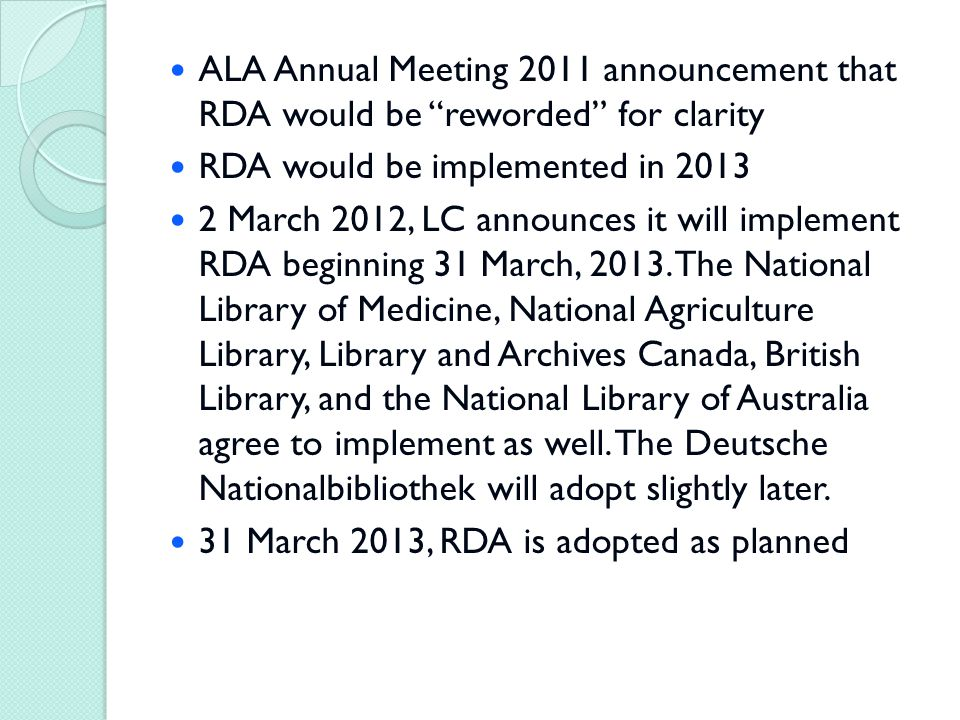 ALA Annual Meeting 2011 announcement that RDA would be reworded for clarity RDA would be implemented in 2013 2 March 2012, LC announces it will implement RDA beginning 31 March, 2013.