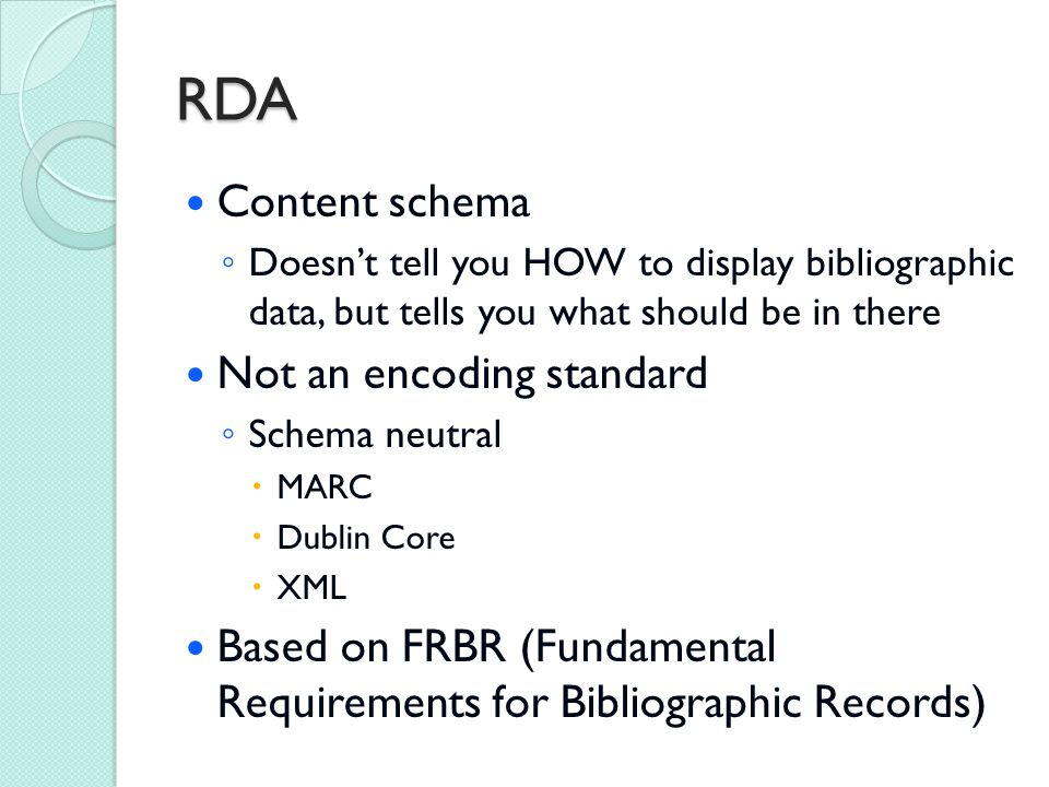 RDA Content schema ◦ Doesn't tell you HOW to display bibliographic data, but tells you what should be in there Not an encoding standard ◦ Schema neutral  MARC  Dublin Core  XML Based on FRBR (Fundamental Requirements for Bibliographic Records)